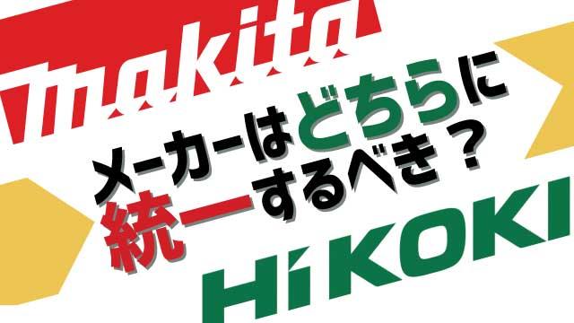 マキタと日立(HiKOKI)、メーカーはどちらに統一するべきか